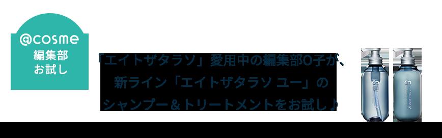 「エイトザタラソ」愛用中の編集部O子が、新ライン「エイトザタラソ ユー」のシャンプー&トリートメントをお試し♪
