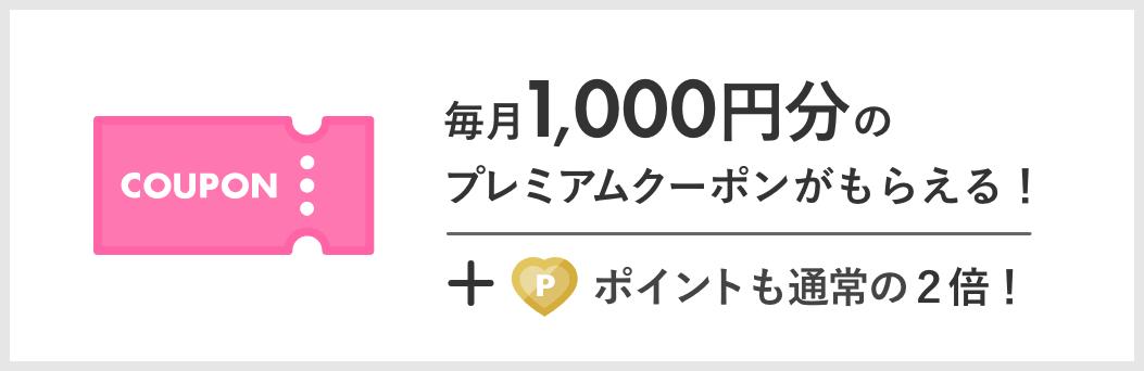 毎月1,000円分のプレミアム特典クーポンがもらえる! + ポイントも通常の2倍!
