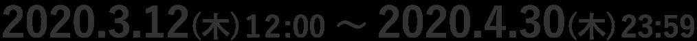 2020.3.12(木)12:00〜2020.4.30(木)23:59